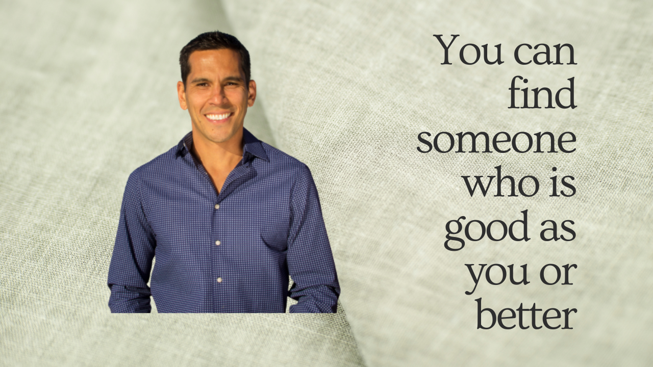YOU CAN FIND SOMEONE WHO IS GOOD AS YOU OR BETTER
