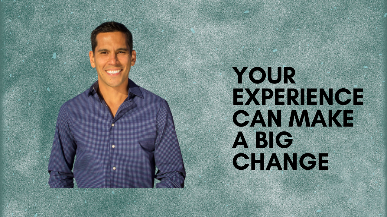 YOUR EXPERIENCE CAN MAKE A BIG CHANGE