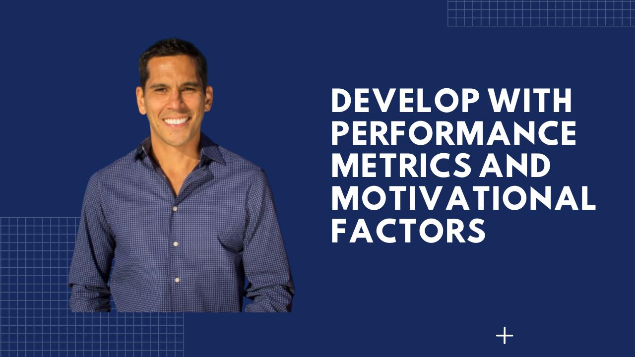 DEVELOP WITH PERFORMANCE METRICS & MOTIVATIONAL FACTORS
